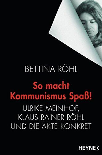 So macht Kommunismus Spaß: Ulrike Meinhof, Klaus Rainer Röhl und die Akte Konkret