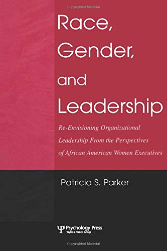 Race, Gender, and Leadership: Re-envisioning Organizational Leadership from the Perspectives of African American Women E