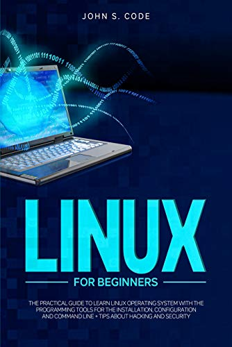 LINUX FOR BEGINNERS: THE PRACTICAL GUIDE TO LEARN LINUX OPERATING SYSTEM WITH THE PROGRAMMING TOOLS FOR THE INSTALLATION, CONFIGURATION AND COMMAND LINE + TIPS ABOUT HACKING AND SECURITY
