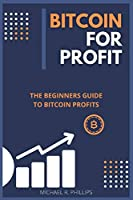 Bitcoin for Profit: The Beginners Guide to Bitcoin Profits