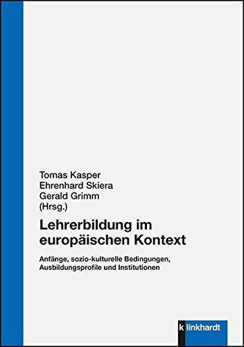 Lehrerbildung im europäischen Kontext: Anfänge, sozio-kulturelle Bedingungen, Ausbildungsprofile und Institutionen