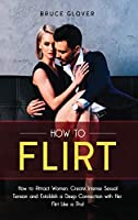 How to Flirt: How to Attract Women, Create Intense Sexual Tension and Establish a Deep Connection with Her. Flirt Like a Pro! (Dating)