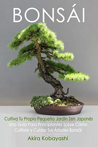 BONSÁI - Cultiva Tu Propio Pequeño Jardín Zen Japonés: Una Guía Para Principiantes Sobre Cómo Cultivar y Cuidar Tus Árboles Bonsái