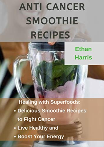 ANTI CANCER SMOOTHIE RECIPES: Healing with Superfoods: Delicious Smoothie Recipes to Fight Cancer, Live Healthy, and Boost Your Energy (English Edition)