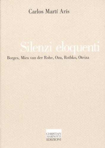 Silenzi eloquenti. Borges, Mies van der Rohe, Ozu, Rothko, Oteiza