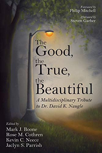 The Good, the True, the Beautiful: A Multidisciplinary Tribute to Dr. David K. Naugle by [Mark J. Boone, Rose M. Cothren, Kevin C. Neece, Jaclyn S. Parrish, Philip Mitchell]