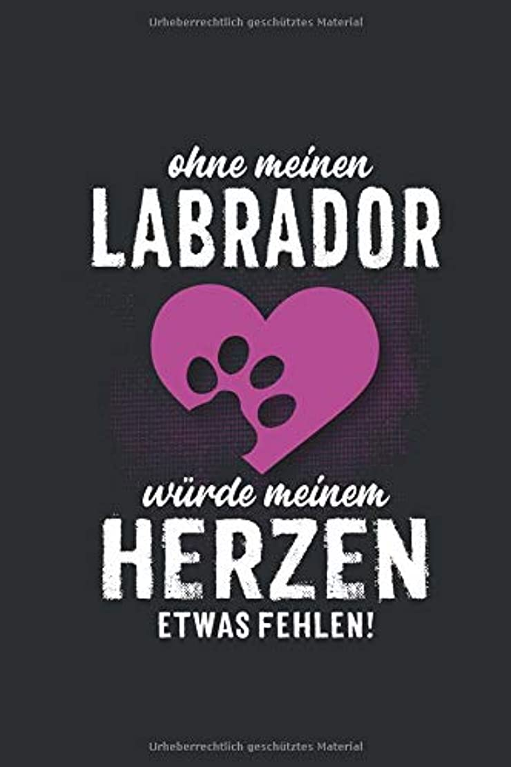 売り手農奴集中的なOhne meinen Labrador: wuerde meinem Herzen etwas fehlen -  Notizbuch liniert - 100 Seiten