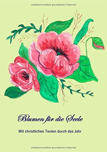 Blumen für die Seele: Christliche Gedanken im Jahreskreis