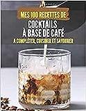 MES 100 RECETTES de COCKTAILS À BASE DE CAFÉ - A compléter, cuisiner et savourer: Livre de recettes à écrire soi-même I Carnet & Cahier I Idée cadeau ... I Shooter I Coquetel I Caféophile I Barista