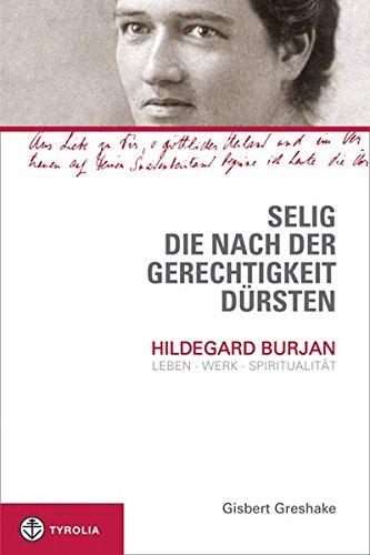 Selig, die nach der Gerechtigkeit dürsten: Hildegard Burjan: Leben - Werk - Spiritualität: Hildegard Burjan: Leben - Werk - Spritualität