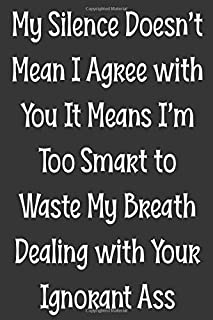 My Silence Doesn't Mean I Agree with You It Means I'm Too Smart to Waste My Breath Dealing with Your Ignorant Ass: Blank Lined College Ruled Notebook | Gag Gift