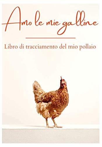 Amo le mie galline - Libro di monitoraggio del mio pollaio: Perfetto per annotare la vita quotidiana di un allevamento di polli | Ideale per qualsiasi ... nell'industria del pollame con il tuo cortile
