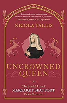 Uncrowned Queen: The Fateful Life of Margaret Beaufort, Tudor Matriarch (English Edition) par [Nicola Tallis]