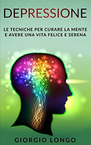 DEPRESSIONE: Le tecniche per curare la mente e avere una vita felice e serena