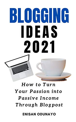 BLOGGING IDEAS 2021: How to Turn Your Passion into Passive Income Through Blog Post (English Edition)