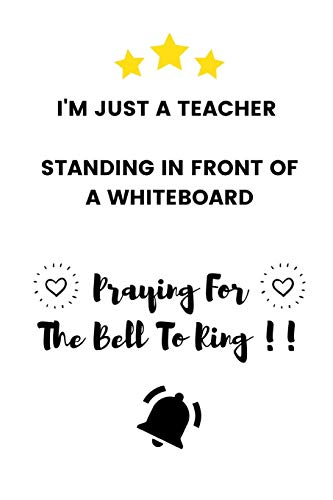 I'm Just A Teacher Standing In Front Of A Whiteboard Praying For The Bell To Ring: Funny Bored Teacher Appreciation Gift - Lined Notebook (6