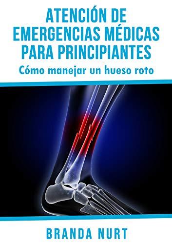 Atención de emergencias médicas para principiantes: Cómo manejar un hueso roto (Spanish Edition)