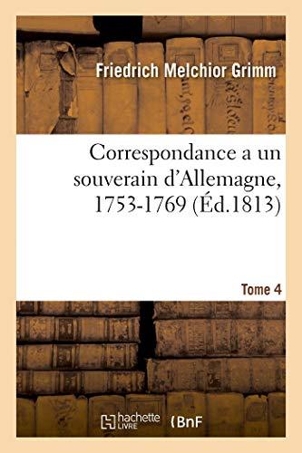 Correspondance littéraire, philosophique et critique adressée a un souverain d'Allemagne, 1753-1769: Tome 4 (Littérature)