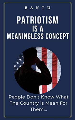 PATRIOTISM IS A MEANINGLESS CONCEPT: People Don't know What The Country is Mean For Them (English Edition)