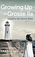 Growing Up on Grosse Ile: Island in the Detroit River