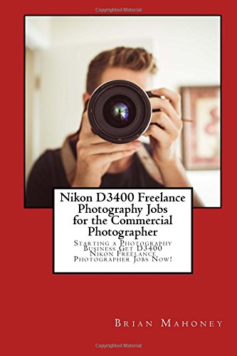 Nikon D3400 Freelance Photography Jobs for the Commercial Photographer: Starting a Photography Business Get D3400 Nikon Freelance Photographer Jobs Now!