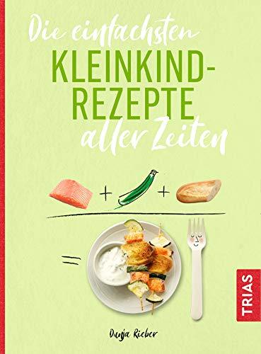 Die einfachsten Kleinkind-Rezepte aller Zeiten (Die einfachsten aller Zeiten)