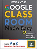 Google Classroom Made Easy: From A To Z Tutorials for Teachers: Start Online Teaching Successfully