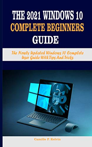 THE 2021 WINDOWS 10 COMPLETE BEGINNERS GUIDE: The Newly Updated Windows 10 Complete User Guide With Tips And Tricks
