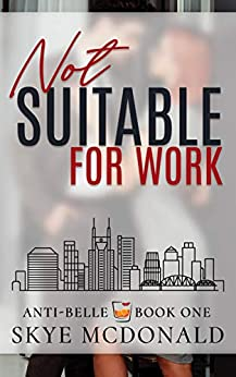 Not Suitable for Work: A Steamy 'Enemies to Lovers' Romance Novel set in Nashville, Tennessee (Anti-Belle Book 1) by [Skye McDonald]