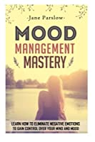 Mood Management Mastery: Learn How to Eliminate Negative Emotions to Gain Control over Your Mind and Mood (Stress Management)