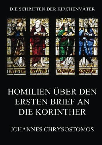 Homilien über den ersten Brief an die Korinther: In epistulam i ad Corinthios argumentum et homiliae (Die Schriften der Kirchenväter, Band 39)