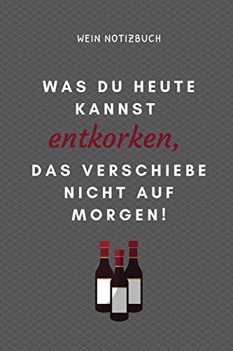 WAS DU HEUTE KANNST ENTKORKEN, DAS VERSCHIEBE NICHT AUF MORGEN! WEIN NOTIZBUCH: A4 Notizbuch kariert als Geschenk für Wein-liebhaber, Weinkenner, ... für Weintrinker und Freunde | Weinbuch