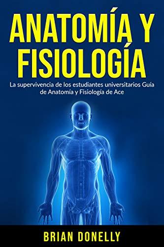 Anatomía y Fisiología: La supervivencia de los estudiantes universitarios Guía de Anatomía y Fisiología de Ace (Spanish Edition)