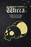 The Beginner's Guide to Wicca: Candle, Crystal Magic, Herbal, Moon Spells And Wicca Spells
