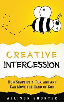 Creative Intercession: How Simplicity, Fun, and Art Can Move the Hand of God by [Allison Shorter]