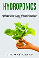 Hydroponics: The Beginner's Guide to Easily Build Your Own Hydroponic Garden. How to Quickly Start Growing Vegetables, Fruits, and Herbs at Home through a Sustainable Hydroponic System (DIY Hydroponics)