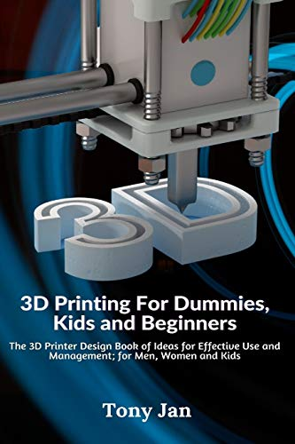 3D Printing For Dummies, Kids and Beginners: The 3D Printer Design Book of Ideas for Effective Use and Management; for Men, Women and Kids
