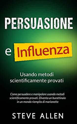 Persuasione e influenza usando metodi scientificamente provati: Come persuadere e manipolare usando metodi scientificamente provati. Diventa un burattinaio in un mondo riempito di marionette