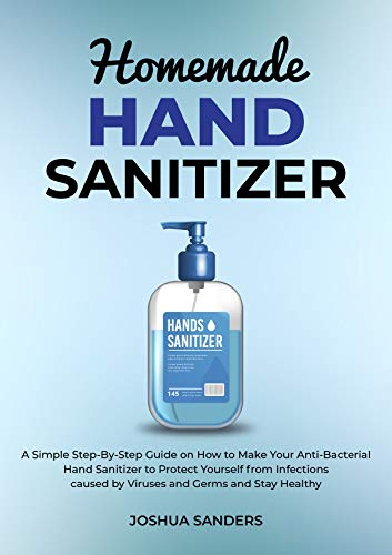 "HOMEMADE HAND SANITIZER: A Simple Step-By-Step Guide on How to Make Your Anti-Bacterial Hand Sanitizer to Protect from Infections caused by Viruses and Germs (author of ""HOMEMADE MEDICAL FACE MASK"")"