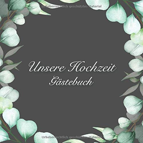 Unsere Hochzeit - Gästebuch: Graues Eukalyptus Hochzeits Gästebuch für Unsere Hochzeit - 100...