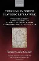 Turkisms in South Slavonic Literature: Turkish Loanwords in Seventeenth and Eighteenth-century Bosnian and Bulgarian Franciscan Sources (Oxford Modern Languages and Literature Monographs)