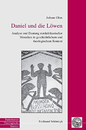 Daniel und die Löwen: Analyse und Deutung nordafrikanischer Mosaiken in geschichtlichem und theologischem Kontext (Paderborner Theologische Studien)
