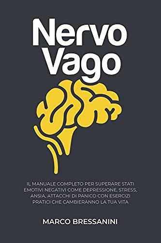 Nervo Vago: Il Manuale Completo per Superare Stati Emotivi Negativi come Depressione, Stress, Ansia, Attacchi di Panico, con Esercizi Pratici che Cambieranno la Tua Vita