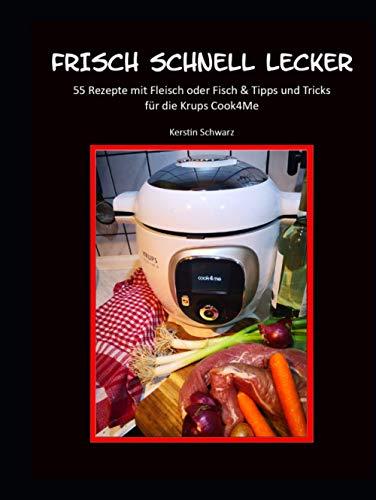 FRISCH SCHNELL LECKER: 55 Rezepte mit Fleisch oder Fisch für die Krups Cook4Me