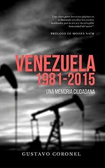 Venezuela 1981-2015: Una memoria ciudadana (Spanish Edition) by [Gustavo Coronel]