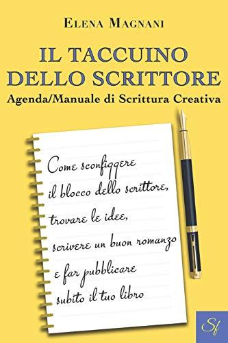 Il Taccuino dello Scrittore Agenda/Manuale di Scrittura Creativa: Come sconfiggere il blocco dello scrittore, trovare le idee, scrivere un buon romanzo e far pubblicare subito il tuo libro
