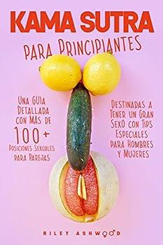 Kama Sutra  Una Guía Detallada con más de 100 Posiciones Sexuales para Parejas Destinadas a Tener un Gran Sexo con Tips Especiales para Hombres y Mujeres  Spanish Edition