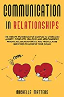 Communication in Relationships: The Therapy Workbook for Couples to Overcome Anxiety, Conflicts, Jealousy and Attachment by Mindful Relationship Habits and Provocative Questions to Achieve your Goals