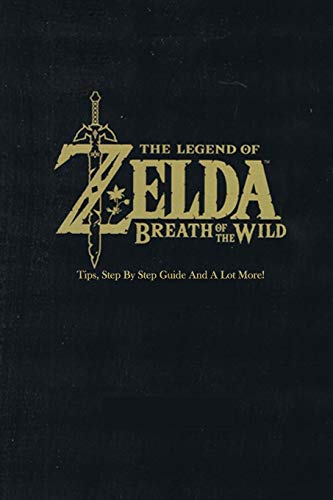 The Legend of Zelda: Breath of the Wild : Tips, Step By Step Guide And A Lot More!: The Legend of Zelda Guide Book