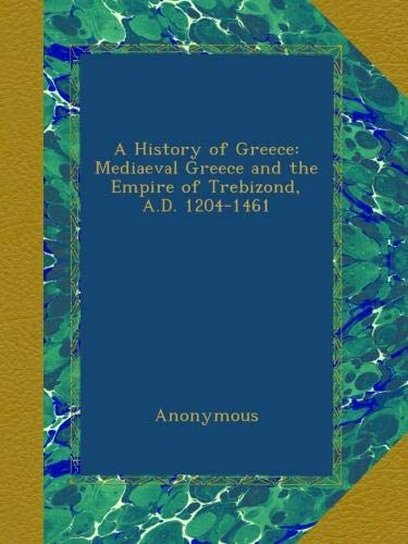 A History of Greece: Mediaeval Greece and the Empire of Trebizond, A.D. 1204-1461